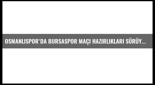 Osmanlıspor'da Bursaspor Maçı Hazırlıkları Sürüyor