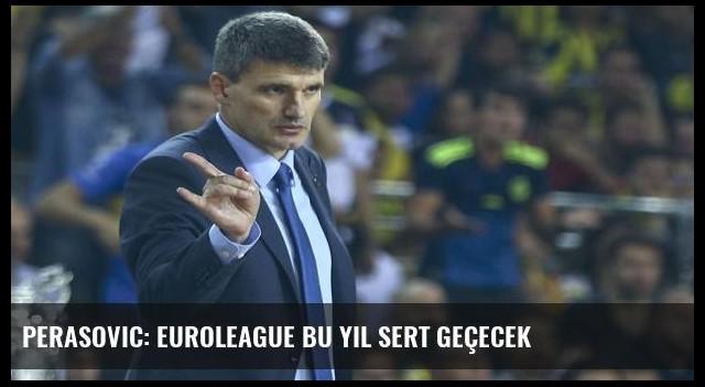Perasovic: Euroleague bu yıl sert geçecek