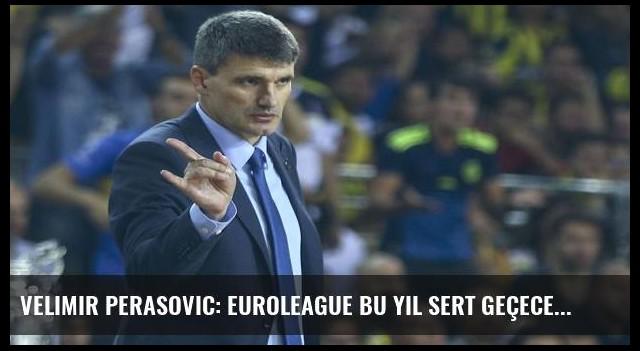 Velimir Perasovic: Euroleague bu yıl sert geçecek