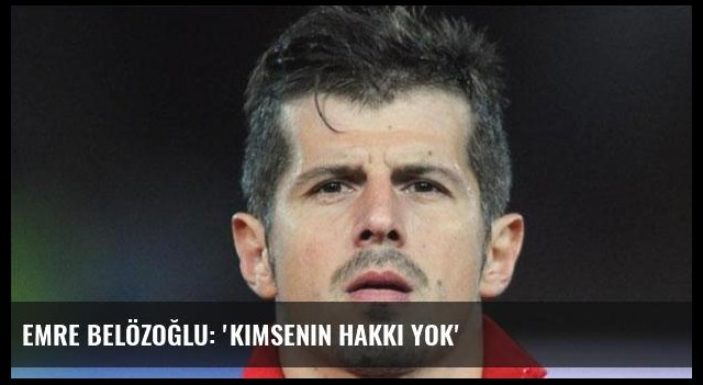 Emre Belözoğlu: 'Kimsenin hakkı yok'
