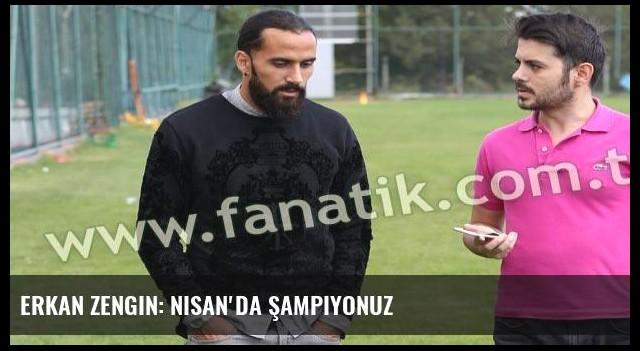 Erkan Zengin: Nisan'da şampiyonuz