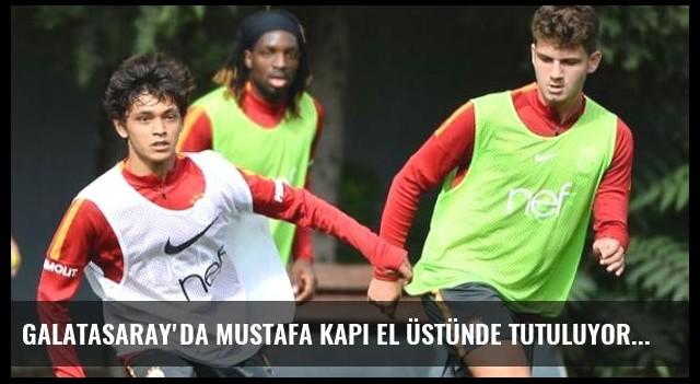 Galatasaray'da Mustafa Kapı El Üstünde Tutuluyor
