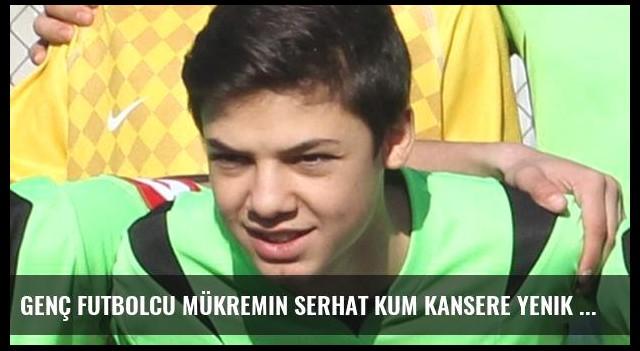 Genç futbolcu Mükremin Serhat Kum kansere yenik düştü