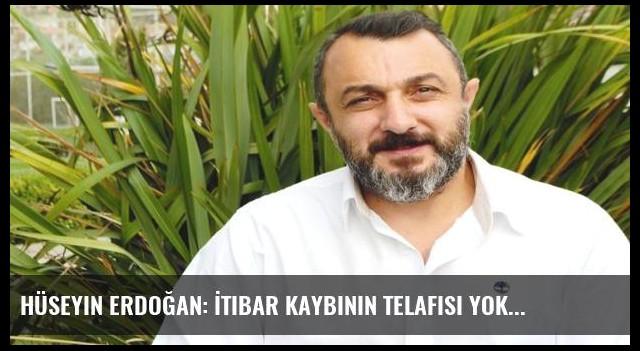 Hüseyin Erdoğan: İtibar kaybının telafisi yok