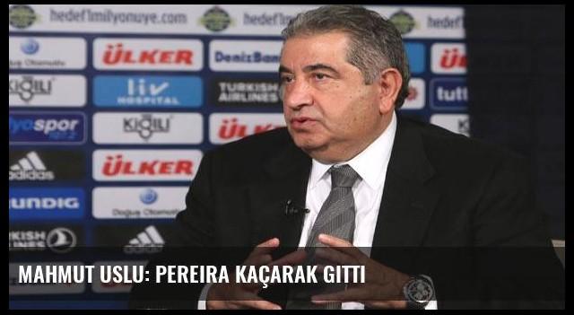 Mahmut Uslu: Pereira kaçarak gitti