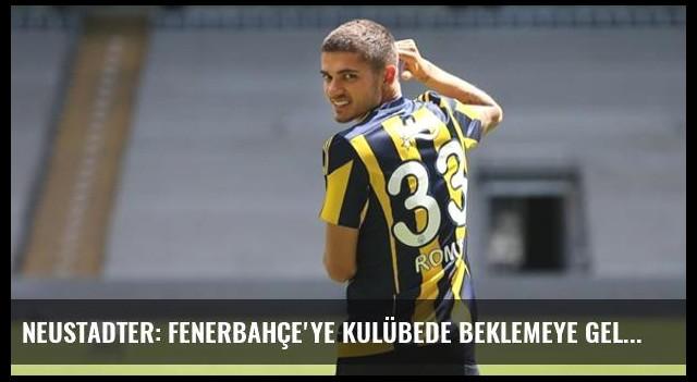Neustadter: Fenerbahçe'ye Kulübede Beklemeye Gelmedim
