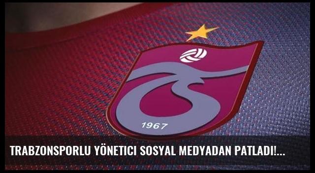 Trabzonsporlu yönetici sosyal medyadan patladı!