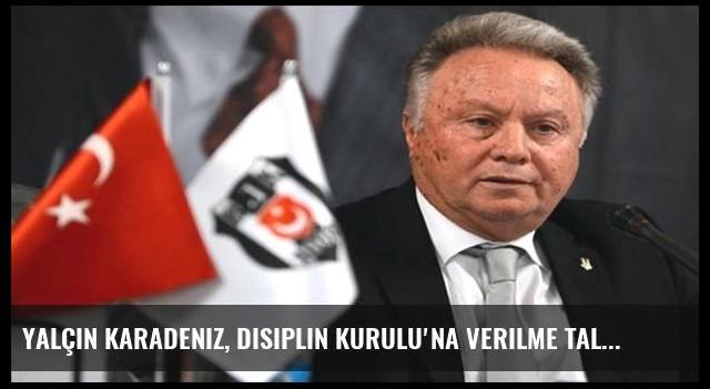 Yalçın Karadeniz, Disiplin Kurulu'na verilme talebini açıkladı