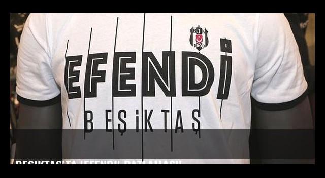 Beşiktaş'ta 'Efendi' patlaması!