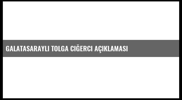 Galatasaraylı Tolga Ciğerci Açıklaması