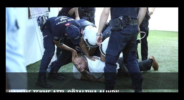 Hakeme tekme attı, gözaltına alındı!