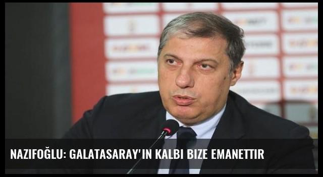 Nazifoğlu: Galatasaray'ın kalbi bize emanettir