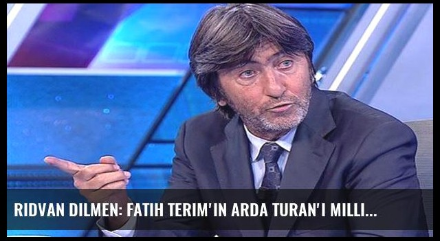 Rıdvan Dilmen: Fatih Terim'in Arda Turan'ı Milli Takım'a...