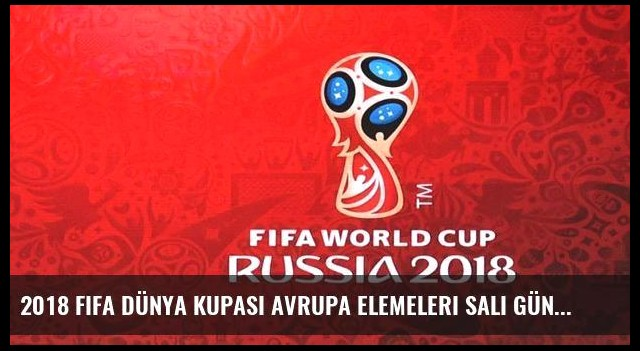 2018 FIFA Dünya Kupası Avrupa Elemeleri Salı günü maç programı
