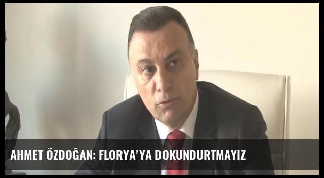 Ahmet Özdoğan: Florya'ya dokundurtmayız