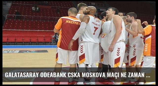 Galatasaray Odeabank CSKA Moskova maçı ne zaman saat kaçta hangi kanalda?