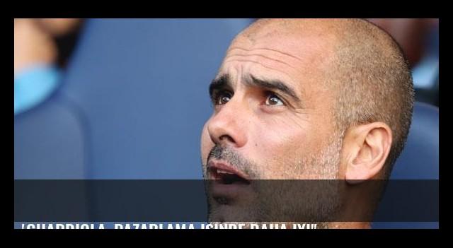 'Guardiola, pazarlama işinde daha iyi'