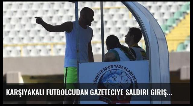 Karşıyakalı futbolcudan gazeteciye saldırı girişimi!
