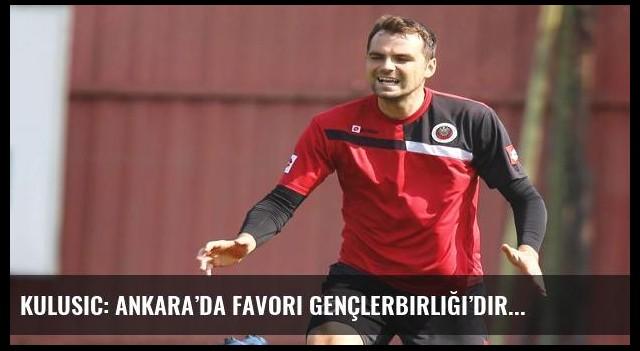 Kulusic: Ankara'da favori Gençlerbirliği'dir