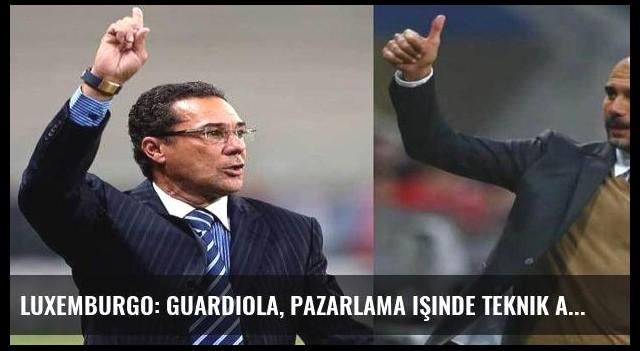 Luxemburgo: Guardiola, pazarlama işinde teknik adamlıktan daha iyi