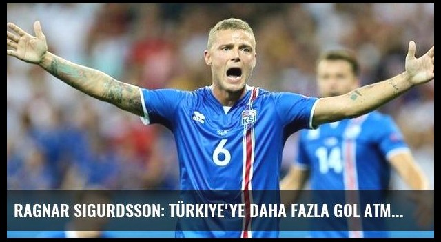 Ragnar Sigurdsson: Türkiye'ye Daha Fazla Gol Atmalıydık