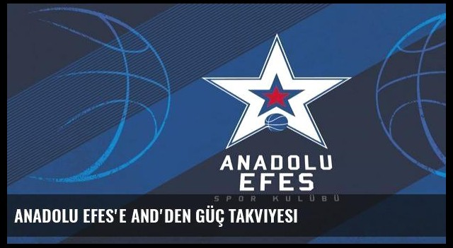 Anadolu Efes'e AND'den güç takviyesi