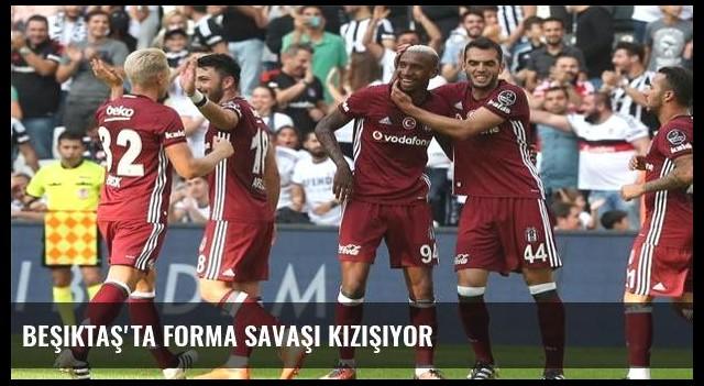 Beşiktaş'ta forma savaşı kızışıyor