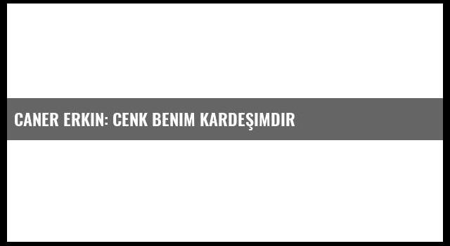 Caner Erkin: Cenk benim kardeşimdir