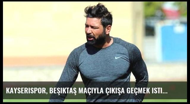 Kayserispor, Beşiktaş maçıyla çıkışa geçmek istiyor