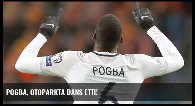 Pogba, otoparkta dans etti!