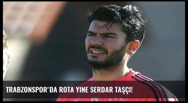 Trabzonspor'da rota yine Serdar Taşçı!