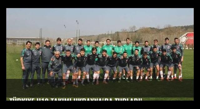 Türkiye U19 takımı Ukrayna'da turladı!