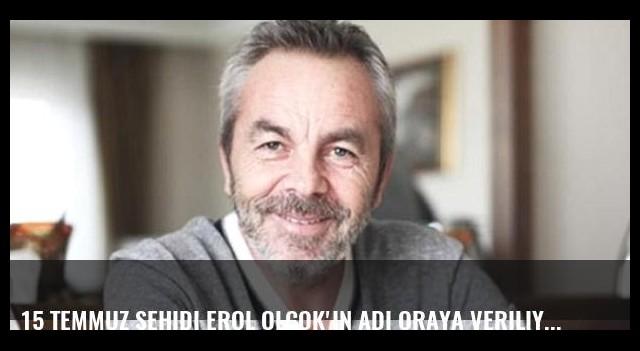 15 Temmuz şehidi Erol Olçok'ın adı oraya veriliyor!
