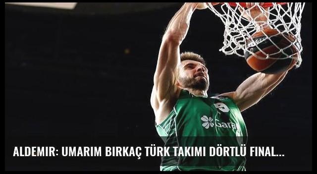 Aldemir: Umarım birkaç Türk takımı Dörtlü Final'de olur
