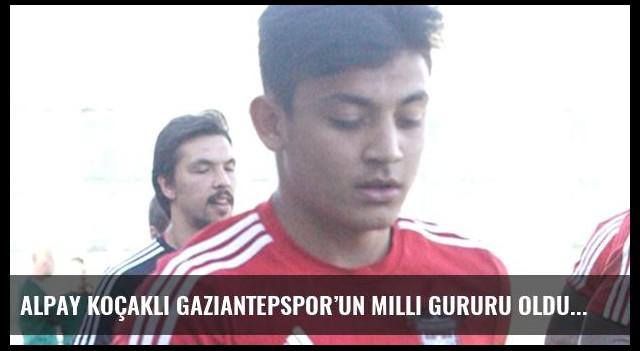 Alpay Koçaklı Gaziantepspor'un milli gururu oldu
