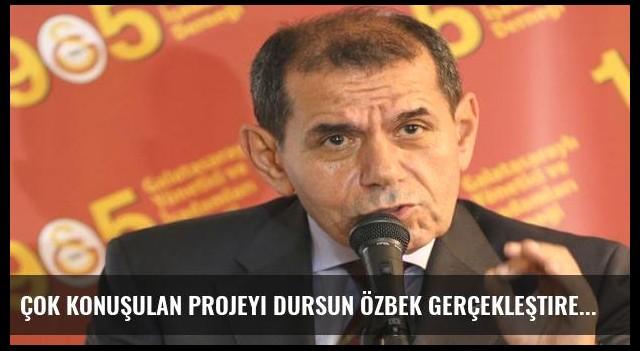 Çok konuşulan projeyi Dursun Özbek gerçekleştirecek