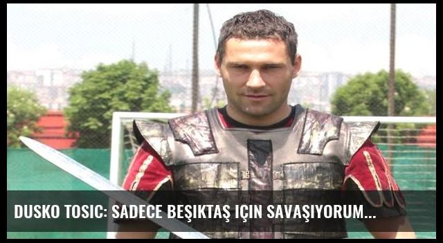 Dusko Tosic: Sadece Beşiktaş için savaşıyorum
