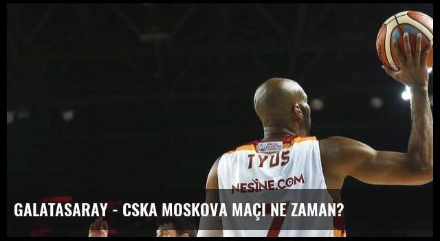 Galatasaray - CSKA Moskova maçı ne zaman?
