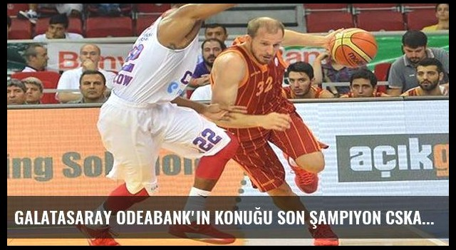 Galatasaray Odeabank'ın konuğu son şampiyon CSKA Moskova
