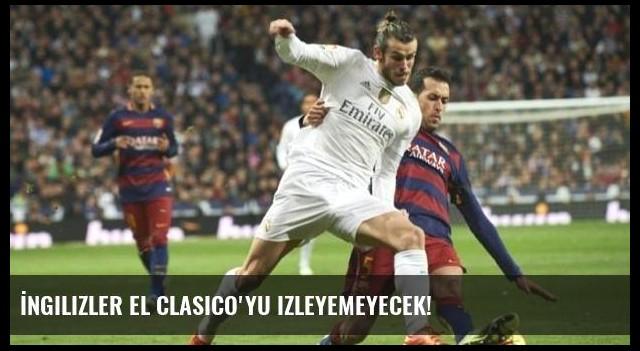 İngilizler El Clasico'yu izleyemeyecek!