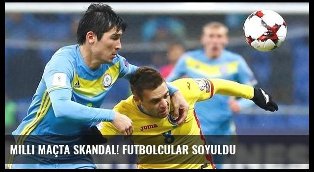 Milli maçta skandal! Futbolcular soyuldu