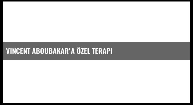 Vincent Aboubakar'a özel terapi