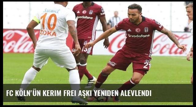 FC Köln'ün Kerim Frei aşkı yeniden alevlendi