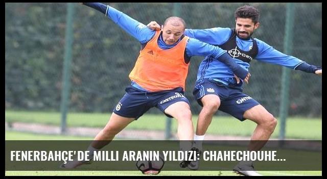 Fenerbahçe'de milli aranın yıldızı: Chahechouhe