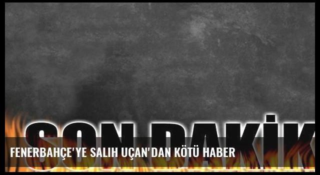 Fenerbahçe'ye Salih Uçan'dan kötü haber