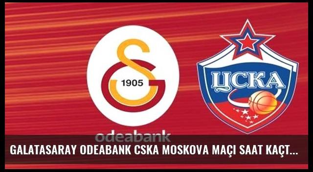 Galatasaray Odeabank CSKA Moskova maçı saat kaçta hangi kanalda?