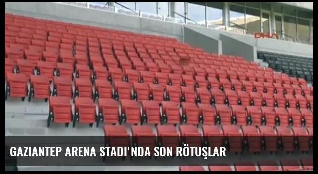 Gaziantep Arena Stadı'nda Son Rötuşlar