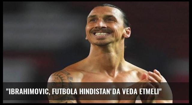 'Ibrahimovic, futbola Hindistan'da veda etmeli'