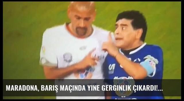 Maradona, barış maçında yine gerginlik çıkardı!