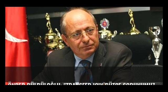 Önder Bülbüloğlu: 'Transfer için bütçe sorunumuz yok'